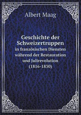 Geschichte Der Schweizertruppen in Franzosischen Diensten Wahrend Der Restauration Und Julirevolution (1816-1830) (Paperback)