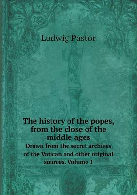 The History of the Popes, from the Close of the Middle Ages Drawn from the Secret Archives of the Vatican and Other Original Sources. Volume 1 (Paperback)