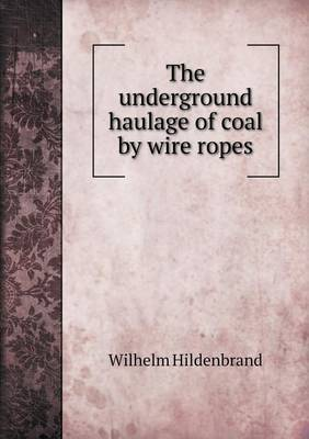 The Underground Haulage of Coal by Wire Ropes (Paperback)