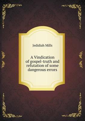 A Vindication of Gospel-Truth and Refutation of Some Dangerous Errors (Paperback)
