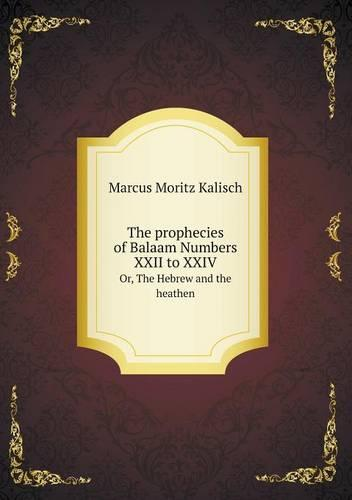 The Prophecies of Balaam Numbers XXII to XXIV Or, the Hebrew and the Heathen (Paperback)