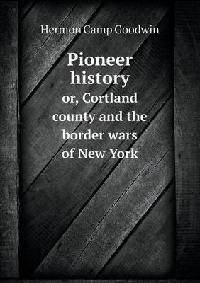 Pioneer History Or, Cortland County and the Border Wars of New York (Paperback)