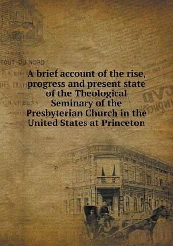 A Brief Account of the Rise, Progress and Present State of the Theological Seminary of the Presbyterian Church in the United States at Princeton (Paperback)
