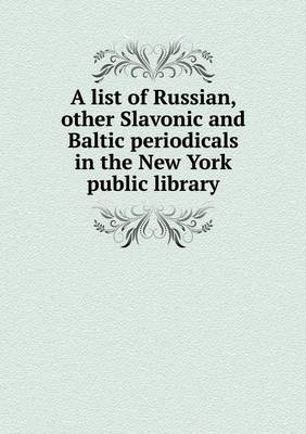 A List of Russian, Other Slavonic and Baltic Periodicals in the New York Public Library (Paperback)