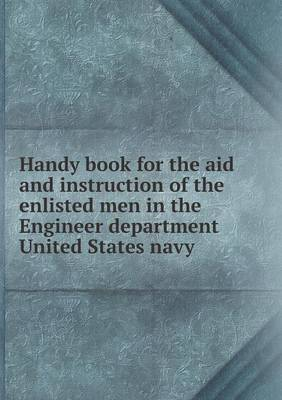 Handy Book for the Aid and Instruction of the Enlisted Men in the Engineer Department United States Navy (Paperback)