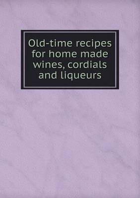 Old-Time Recipes for Home Made Wines, Cordials and Liqueurs (Paperback)