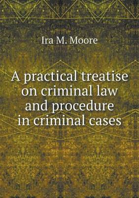 A Practical Treatise on Criminal Law and Procedure in Criminal Cases (Paperback)