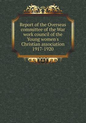 Report of the Overseas Committee of the War Work Council of the Young Women's Christian Association 1917-1920 (Paperback)