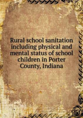 Rural School Sanitation Including Physical and Mental Status of School Children in Porter County, Indiana (Paperback)