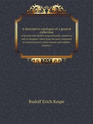 A Descriptive Catalogue of a General Collection of Ancient and Modern Engraved Gems, Cameos as Well as Intaglios: Taken from the Most Celebrated in Coloured Pastes, White Enamel, and Sulphur Volume 1 (Paperback)