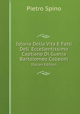 Istoria Della Vita E Fatti Dell' Eccellentissimo Captiano Di Guerra Bartolomeo Colleoni Italian Edition (Paperback)