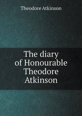 The Diary of Honourable Theodore Atkinson (Paperback)