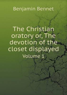 The Christian Oratory Or, the Devotion of the Closet Displayed Volume 1 (Paperback)