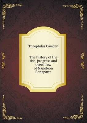The History of the Rise, Progress and Overthrow of Napoleon Bonaparte (Paperback)