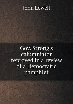 Gov. Strong's Calumniator Reproved in a Review of a Democratic Pamphlet (Paperback)