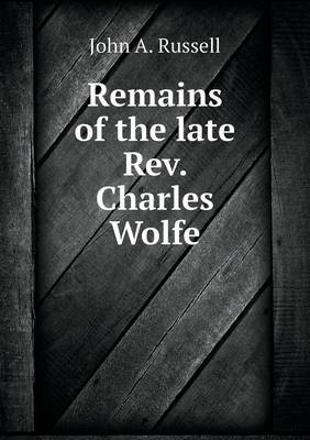 Remains of the Late Rev. Charles Wolfe (Paperback)
