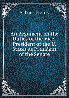 An Argument on the Duties of the Vice-President of the U. States as President of the Senate (Paperback)