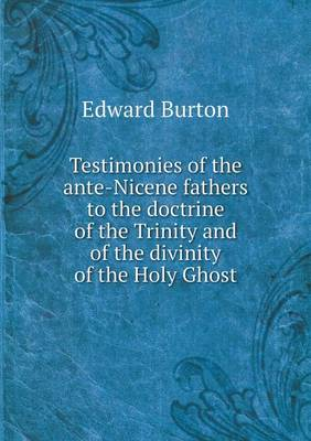 Testimonies of the Ante-Nicene Fathers to the Doctrine of the Trinity and of the Divinity of the Holy Ghost (Paperback)
