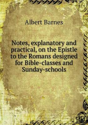 Notes, Explanatory and Practical, on the Epistle to the Romans Designed for Bible-Classes and Sunday-Schools (Paperback)