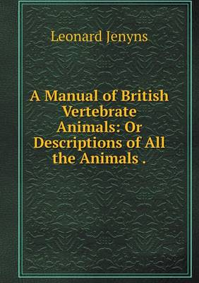 A Manual of British Vertebrate Animals: Or Descriptions of All the Animals (Paperback)