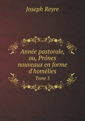 Annee Pastorale, Ou, Prones Nouveaux En Forme D'Homelies Tome 3 (Paperback)