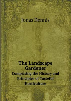 The Landscape Gardener Comprising the History and Principles of Tasteful Horticulture (Paperback)