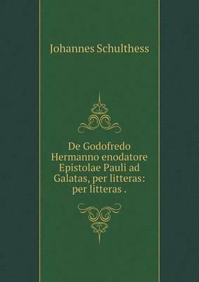 de Godofredo Hermanno Enodatore Epistolae Pauli Ad Galatas, Per Litteras: Per Litteras (Paperback)