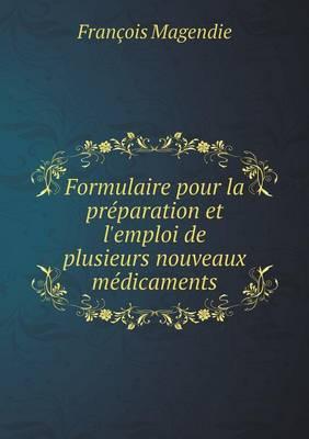 Formulaire Pour La Preparation Et L'Emploi de Plusieurs Nouveaux Medicaments (Paperback)
