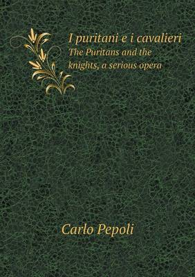 I Puritani E I Cavalieri the Puritans and the Knights, a Serious Opera (Paperback)