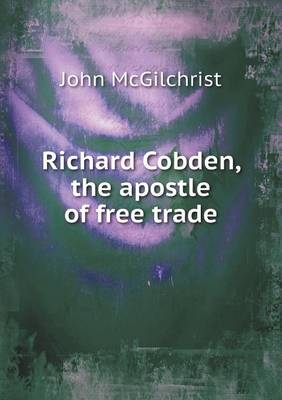 Richard Cobden, the Apostle of Free Trade (Paperback)