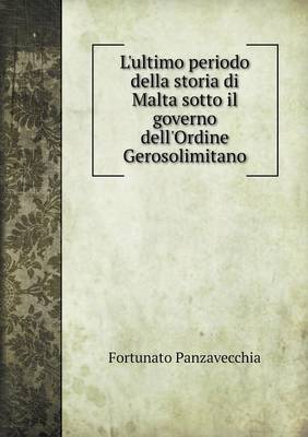 L'Ultimo Periodo Della Storia Di Malta Sotto Il Governo Dell'ordine Gerosolimitano (Paperback)
