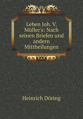 Leben Joh. V. Muller's: Nach Seinen Briefen Und Andern Mittheilungen (Paperback)