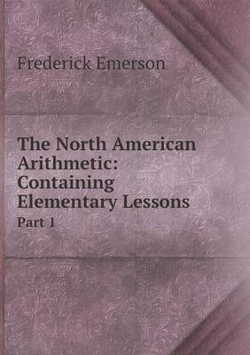 The North American Arithmetic: Containing Elementary Lessons Part 1 (Paperback)