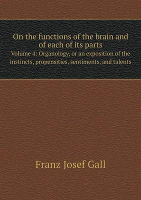 On the Functions of the Brain and of Each of Its Parts Volume 4: Organology, or an Exposition of the Instincts, Propensities, Sentiments, and Talents (Paperback)