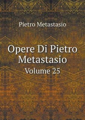 Opere Di Pietro Metastasio Volume 25 (Paperback)