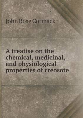 A Treatise on the Chemical, Medicinal, and Physiological Properties of Creosote (Paperback)
