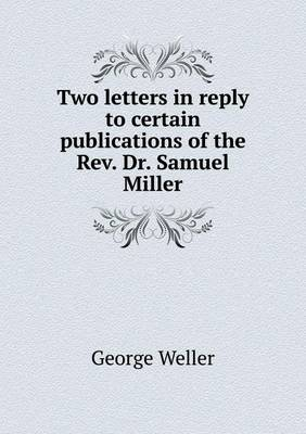 Two Letters in Reply to Certain Publications of the REV. Dr. Samuel Miller (Paperback)