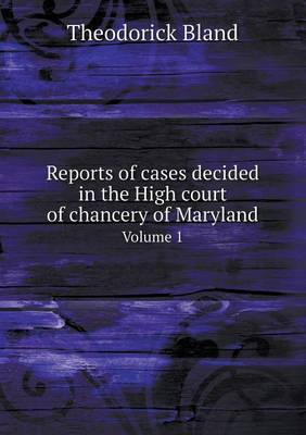 Reports of Cases Decided in the High Court of Chancery of Maryland Volume 1 (Paperback)