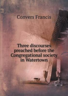Three Discourses Preached Before the Congregational Society in Watertown (Paperback)