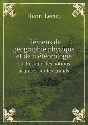 Elemens de Geographie Physique Et de Meteorologie Ou, Resume Des Notions Acquises Sur Les Grands (Paperback)