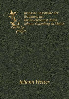 Kritische Geschichte Der Erfindung Der Buchruckerkunst Durch Johann Gutenberg Zu Mainz (Paperback)