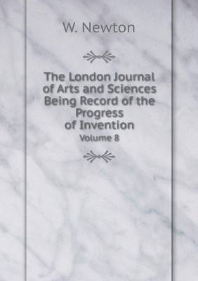 The London Journal of Arts and Sciences Being Record of the Progress of Invention Volume 8 (Paperback)