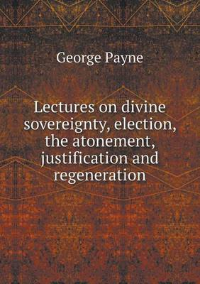 Lectures on Divine Sovereignty, Election, the Atonement, Justification and Regeneration (Paperback)
