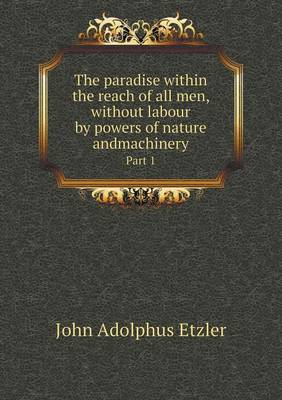 The Paradise Within the Reach of All Men, Without Labour by Powers of Nature Andmachinery Part 1 (Paperback)