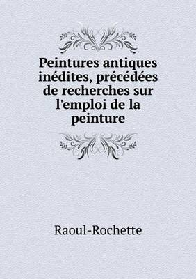 Peintures Antiques Inedites, Precedees de Recherches Sur L'Emploi de La Peinture (Paperback)
