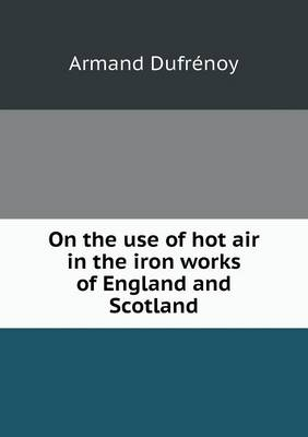 On the Use of Hot Air in the Iron Works of England and Scotland (Paperback)