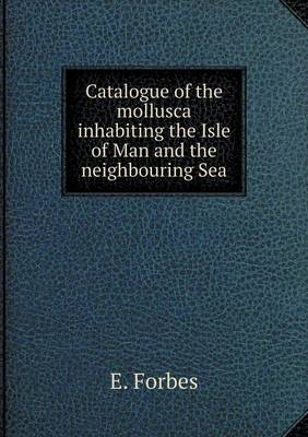 Catalogue of the Mollusca Inhabiting the Isle of Man and the Neighbouring Sea (Paperback)