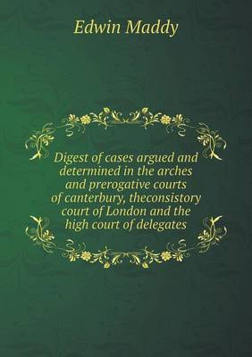 Digest of Cases Argued and Determined in the Arches and Prerogative Courts of Canterbury, Theconsistory Court of London and the High Court of Delegates (Paperback)