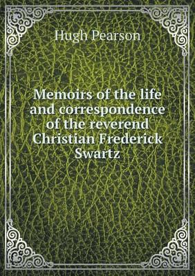 Memoirs of the Life and Correspondence of the Reverend Christian Frederick Swartz (Paperback)
