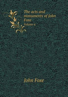 The Acts and Monuments of John Foxe Volume 6 (Paperback)